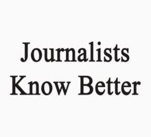 Journalists Know Better by supernova23