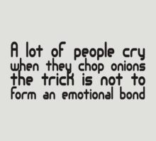 A lot of people cry when they cut onions, the trick is not to form an emotional bond by SlubberBub