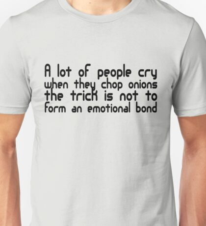 A lot of people cry when they cut onions, the trick is not to form an emotional bond Unisex T-Shirt