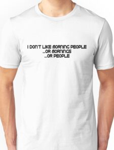 I don't like morning people, or mornings, or people Unisex T-Shirt