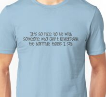 it's so nice to be with someone who can't understand the horrible things I say Unisex T-Shirt