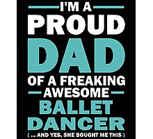 I'M A Proud Dad Of A Freaking Awesome Ballet Dancer And Yes She Bought Me This Photographic Print