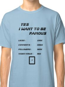 Yes I Want To Be Famous  Classic T-Shirt