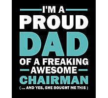 I'M A Proud Dad Of A Freaking Awesome Chairman And Yes She Bought Me This Photographic Print