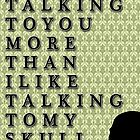 I like talking to you more than my skull. by KaterinaSH