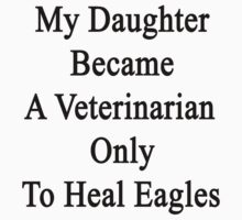 My Daughter Became A Veterinarian Only To Heal Eagles by supernova23