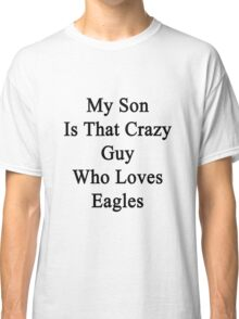 My Son Is That Crazy Guy Who Loves Eagles Classic T-Shirt