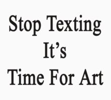 Stop Texting It's Time For Art by supernova23