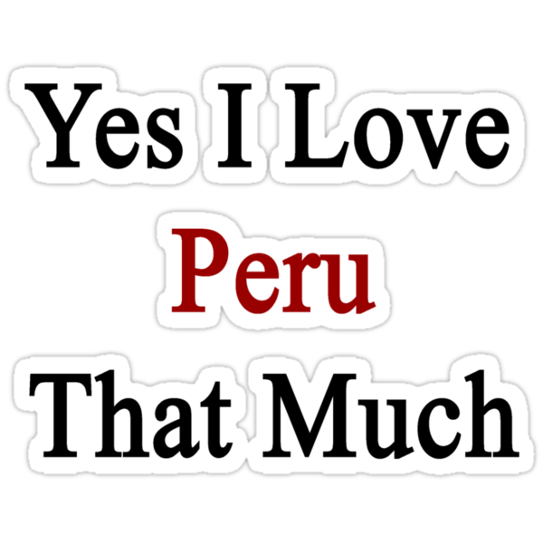 Yes I Love Peru That Much by supernova23