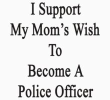 I Support My Mom's Wish To Become A Police Officer by supernova23