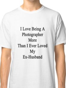 I Love Being A Photographer More Than I Ever Loved My Ex-Husband Classic T-Shirt