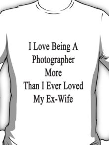 I Love Being A Photographer More Than I Ever Loved My Ex Wife T-Shirt