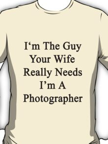 I'm The Guy Your Wife Really Needs I'm A Photographer T-Shirt