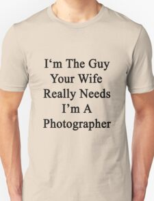 I'm The Guy Your Wife Really Needs I'm A Photographer Unisex T-Shirt