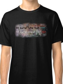 No Better Time, No Better Place Classic T-Shirt