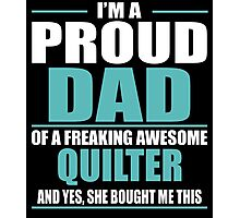 I'M A PROUD DAD OF A FREAKING AWESOME QUILTER Photographic Print