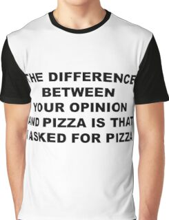 THE DIFFERENCE BETWEEN  YOUR OPINION  AND PIZZA IS THAT  I ASKED FOR PIZZA Graphic T-Shirt
