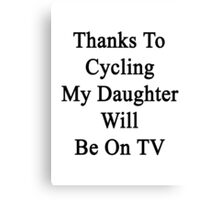 Thanks To Cycling My Daughter Will Be On TV Canvas Print