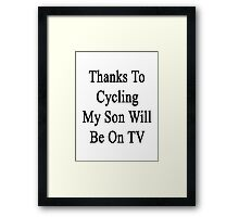 Thanks To Cycling My Son Will Be On TV Framed Print