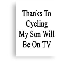 Thanks To Cycling My Son Will Be On TV Canvas Print