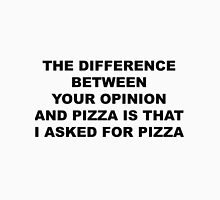 THE DIFFERENCE BETWEEN  YOUR OPINION  AND PIZZA IS THAT  I ASKED FOR PIZZA Unisex T-Shirt