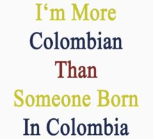 I'm More Colombian Than Someone Born In Colombia by supernova23