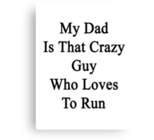 My Dad Is That Crazy Guy Who Loves To Run Canvas Print
