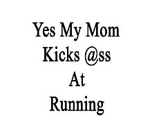 Yes My Mom Kicks Ass At Running Photographic Print