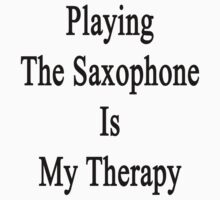 Playing The Saxophone Is My Therapy  by supernova23