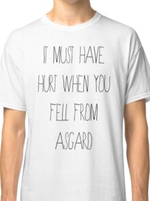 It Must Have Hurt When You Fell From Asgard Classic T-Shirt