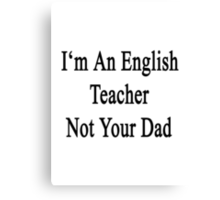 I'm An English Teacher Not Your Dad Canvas Print