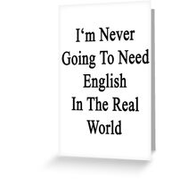I'm Never Going To Need English In The Real World  Greeting Card