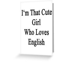 I'm That Cute Girl Who Loves English Greeting Card