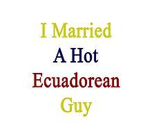 I Married A Hot Ecuadorean Guy Photographic Print