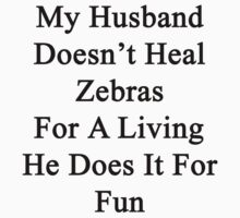My Husband Doesn't Heal Zebras For A Living He Does It For Fun by supernova23
