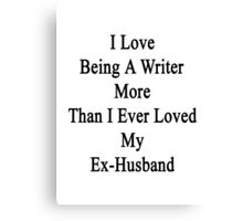 I Love Being A Writer More Than I Ever Loved My Ex-Husband Canvas Print