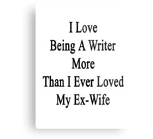 I Love Being A Writer More Than I Ever Loved My Ex-Wife Metal Print