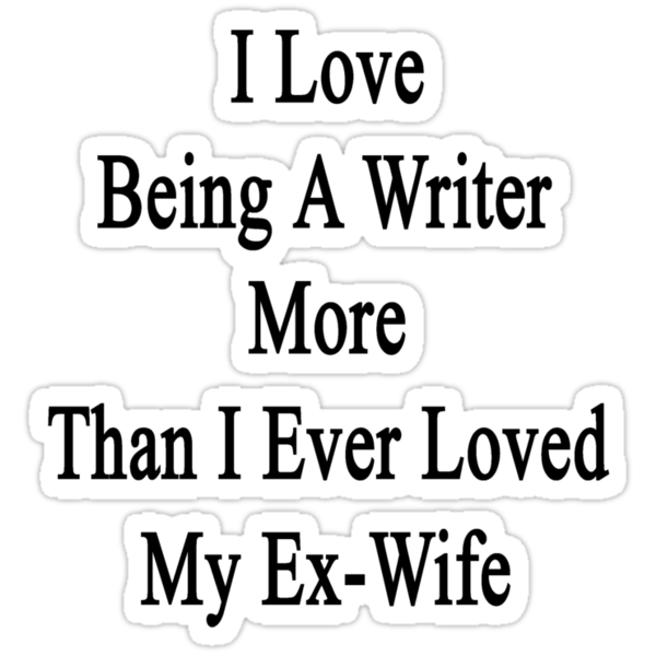 I Love Being A Writer More Than I Ever Loved My Ex-Wife by supernova23