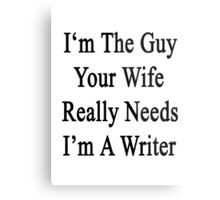 I'm The Guy Your Wife Really Needs I'm A Writer Metal Print