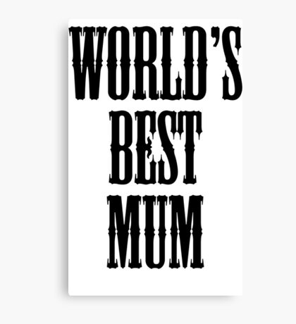 MUM, MOM, MOMMY, MUMMY, MA, Mother, WORLDS BEST MUM, Gift, Present, appreciation. Canvas Print