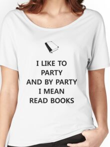 I like to party... and by party I mean read books Women's Relaxed Fit T-Shirt