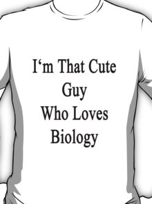 I'm That Cute Guy Who Loves Biology T-Shirt