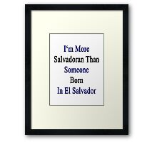 I'm More Salvadoran Than Someone Born In El Salvador Framed Print