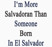 I'm More Salvadoran Than Someone Born In El Salvador by supernova23
