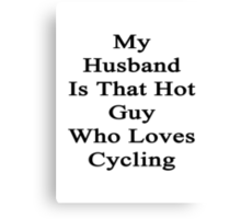My Husband Is That Hot Guy Who Loves Cycling Canvas Print