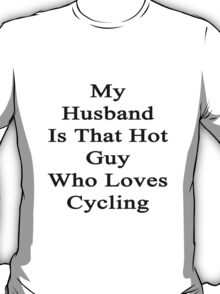 My Husband Is That Hot Guy Who Loves Cycling T-Shirt