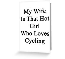 My Wife Is That Hot Girl Who Loves Cycling Greeting Card