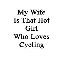 My Wife Is That Hot Girl Who Loves Cycling Photographic Print
