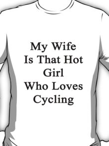 My Wife Is That Hot Girl Who Loves Cycling T-Shirt
