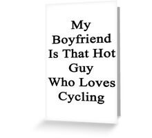 My Boyfriend Is That Hot Guy Who Loves Cycling Greeting Card